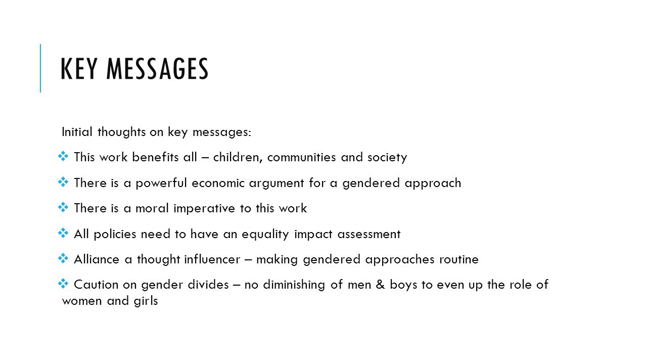 KEY MESSAGES Initial thoughts on key messages:  This work benefits all – children, communities and society  There is a powerful economic argument for a gendered approach  There is a moral imperative to this work  All policies need to have an equality impact assessment  Alliance a thought influencer – making gendered approaches routine  Caution on gender divides – no diminishing of men & boys to even up the role of women and girls