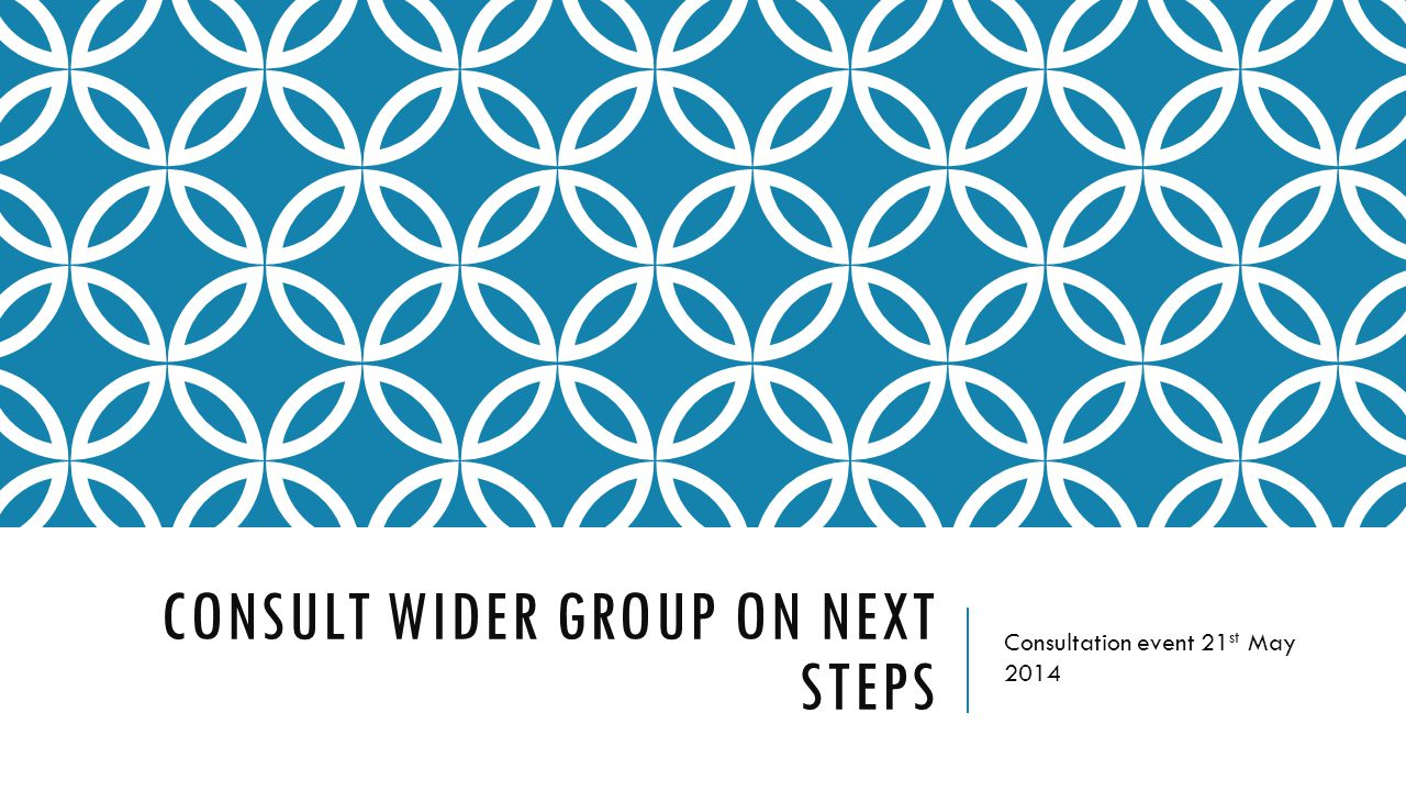 CONSULT WIDER GROUP ON NEXT STEPS Consultation event 21 st May 2014