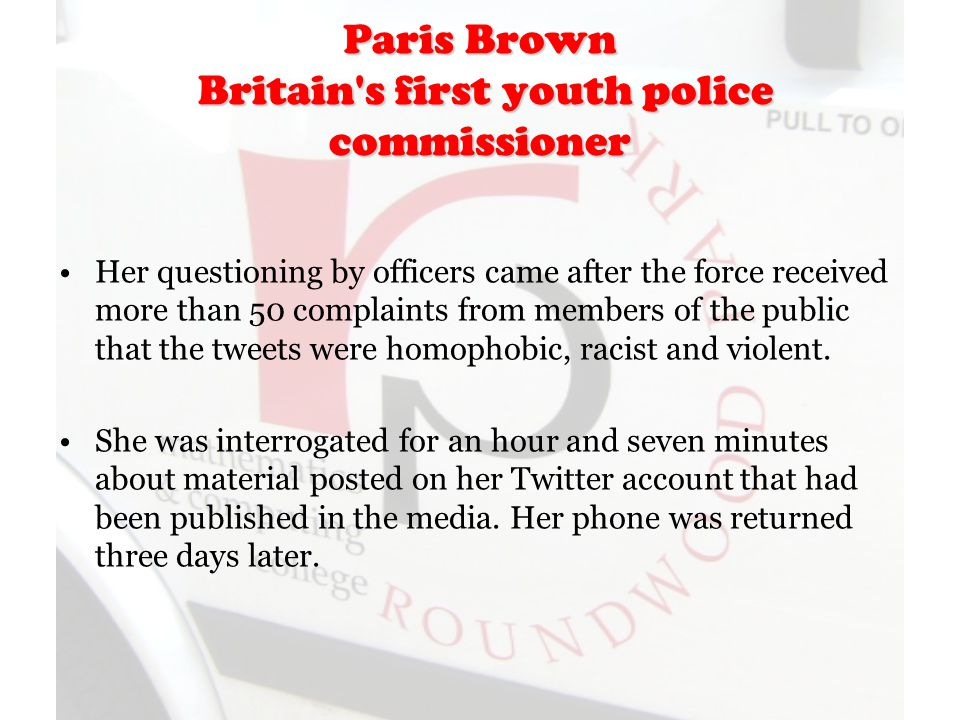 Paris Brown Britain s first youth police commissioner Her questioning by officers came after the force received more than 50 complaints from members of the public that the tweets were homophobic, racist and violent.