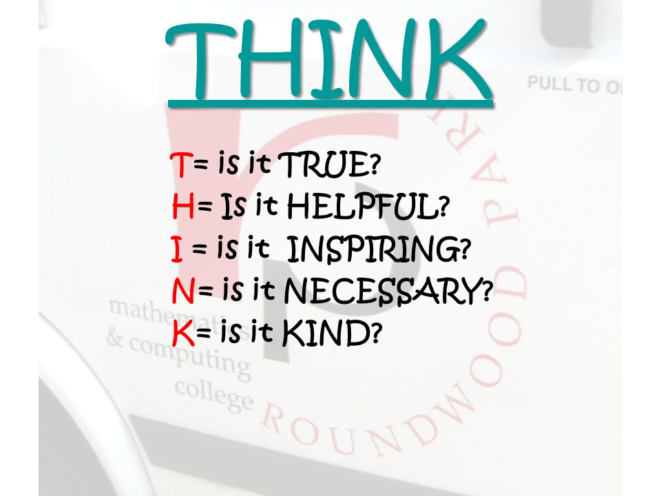 THINK T= is it TRUE H= Is it HELPFUL I = is it INSPIRING N= is it NECESSARY K= is it KIND