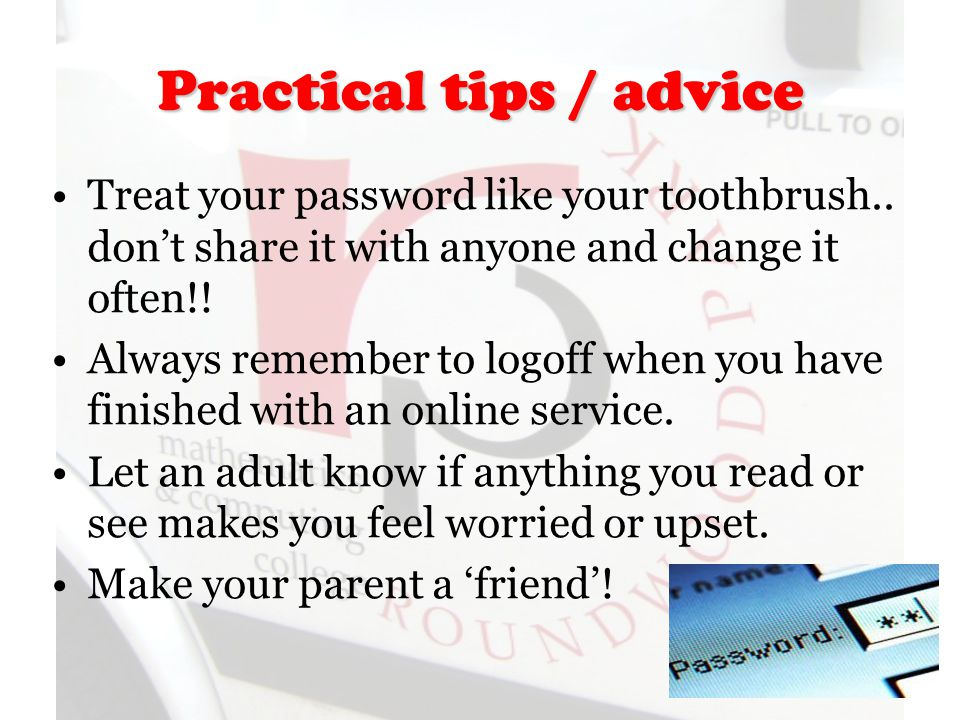 Practical tips / advice Treat your password like your toothbrush..