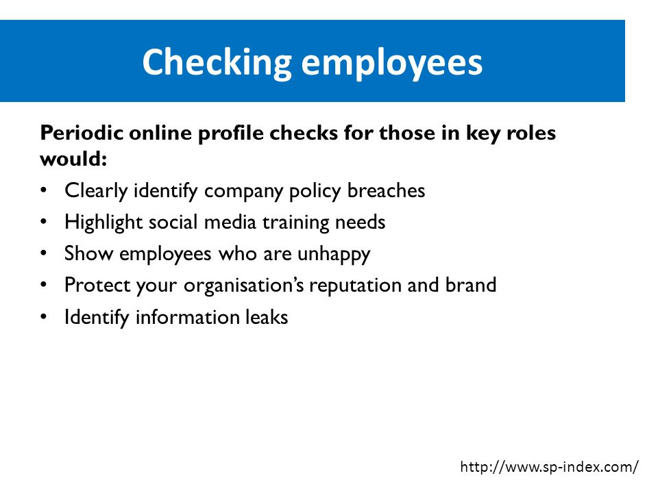 Checking employees Periodic online profile checks for those in key roles would: Clearly identify company policy breaches Highlight social media training needs Show employees who are unhappy Protect your organisation's reputation and brand Identify information leaks http://www.sp-index.com/