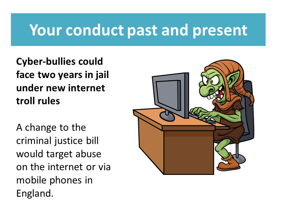 Your conduct past and present Cyber-bullies could face two years in jail under new internet troll rules A change to the criminal justice bill would target abuse on the internet or via mobile phones in England.