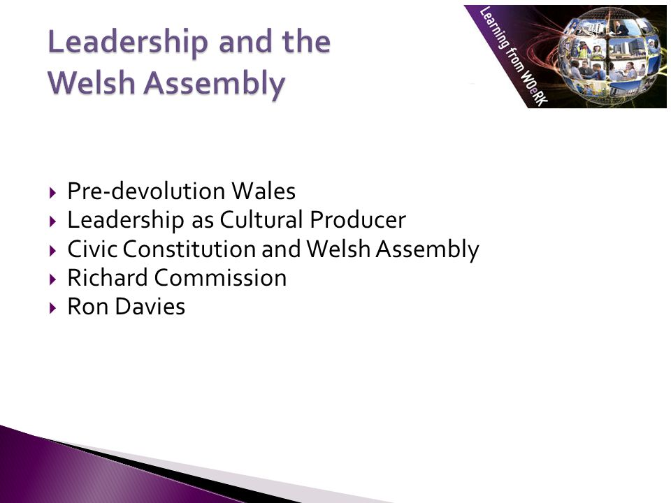  Pre-devolution Wales  Leadership as Cultural Producer  Civic Constitution and Welsh Assembly  Richard Commission  Ron Davies