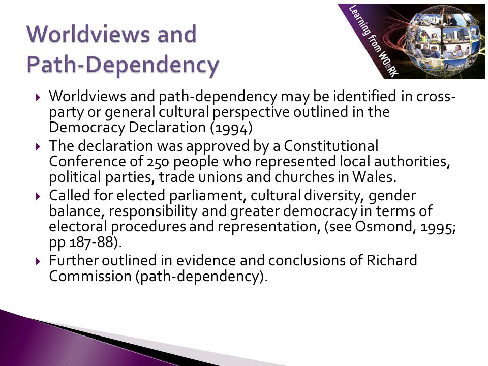  Worldviews and path-dependency may be identified in cross- party or general cultural perspective outlined in the Democracy Declaration (1994)  The declaration was approved by a Constitutional Conference of 250 people who represented local authorities, political parties, trade unions and churches in Wales.