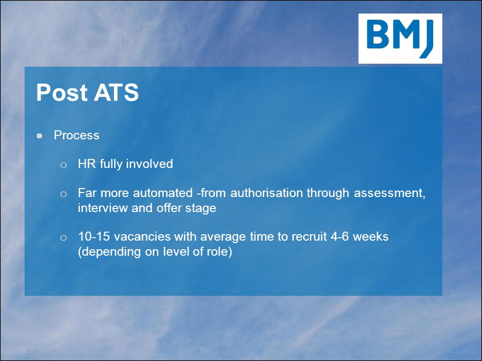 Post ATS ●Process o HR fully involved o Far more automated -from authorisation through assessment, interview and offer stage o 10-15 vacancies with average time to recruit 4-6 weeks (depending on level of role)