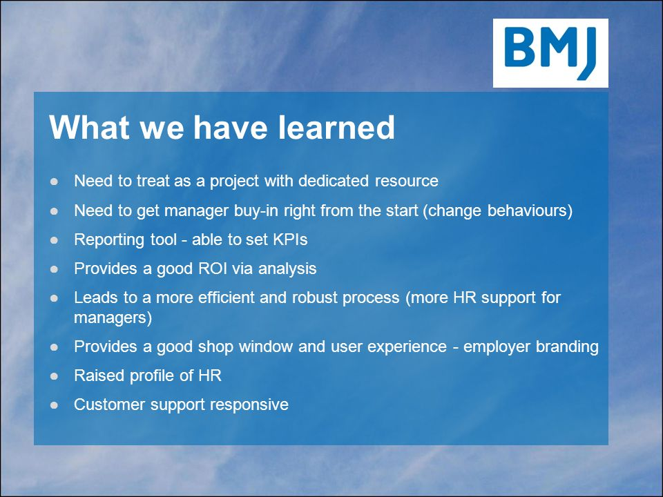 What we have learned ●Need to treat as a project with dedicated resource ●Need to get manager buy-in right from the start (change behaviours) ●Reporting tool - able to set KPIs ●Provides a good ROI via analysis ●Leads to a more efficient and robust process (more HR support for managers) ●Provides a good shop window and user experience - employer branding ●Raised profile of HR ●Customer support responsive