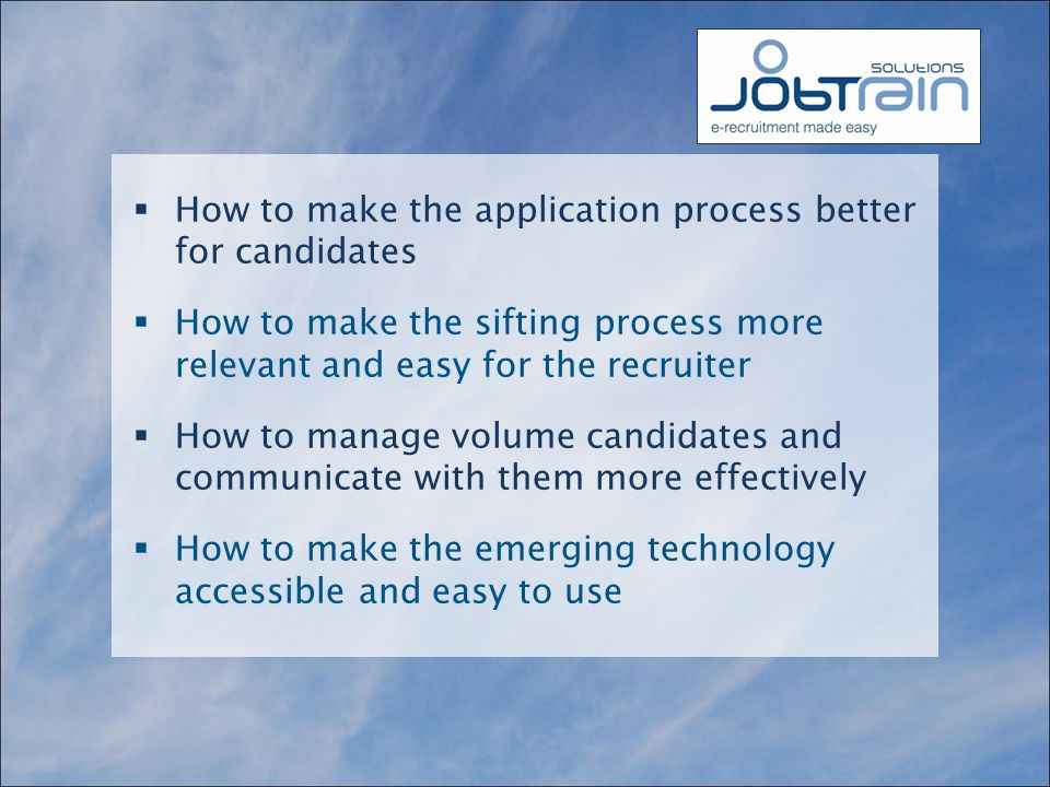  How to make the application process better for candidates  How to make the sifting process more relevant and easy for the recruiter  How to manage volume candidates and communicate with them more effectively  How to make the emerging technology accessible and easy to use