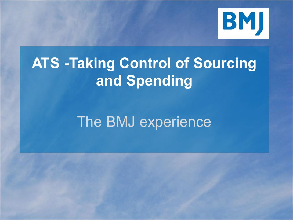 ATS -Taking Control of Sourcing and Spending The BMJ experience