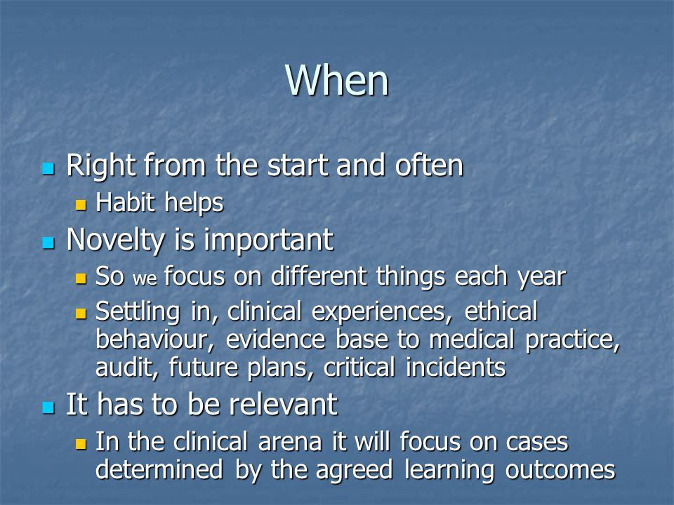 When Right from the start and often Right from the start and often Habit helps Habit helps Novelty is important Novelty is important So we focus on different things each year So we focus on different things each year Settling in, clinical experiences, ethical behaviour, evidence base to medical practice, audit, future plans, critical incidents Settling in, clinical experiences, ethical behaviour, evidence base to medical practice, audit, future plans, critical incidents It has to be relevant It has to be relevant In the clinical arena it will focus on cases determined by the agreed learning outcomes In the clinical arena it will focus on cases determined by the agreed learning outcomes