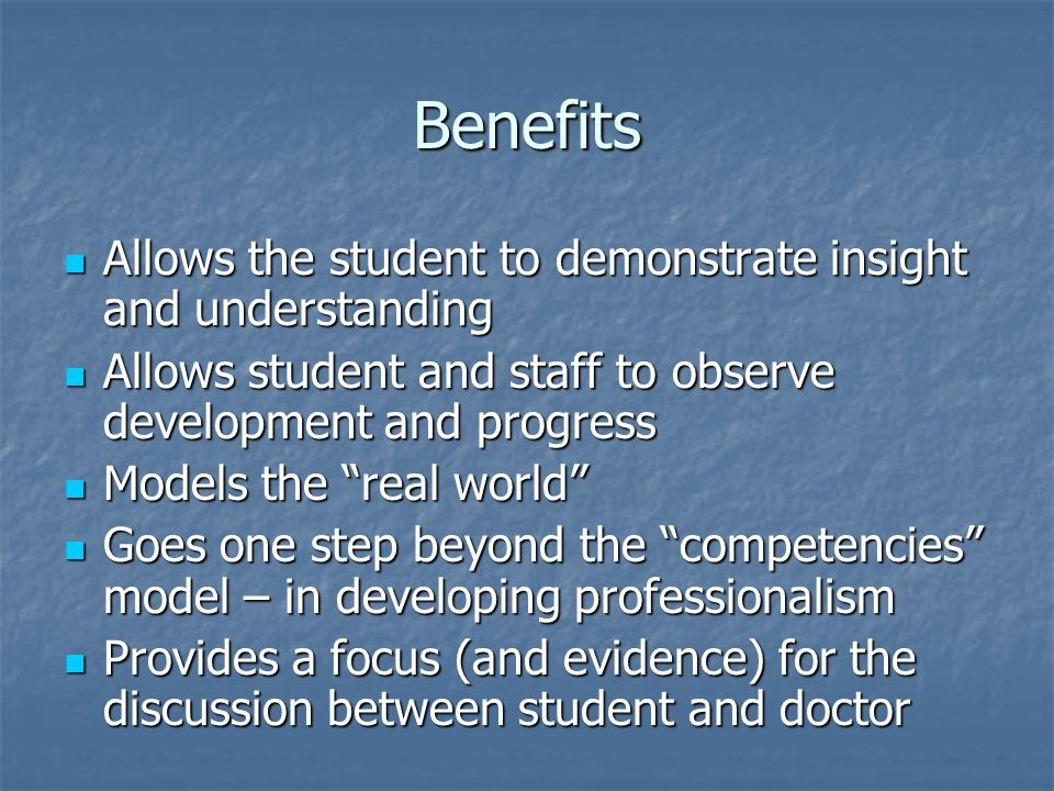 Benefits Allows the student to demonstrate insight and understanding Allows the student to demonstrate insight and understanding Allows student and staff to observe development and progress Allows student and staff to observe development and progress Models the real world Models the real world Goes one step beyond the competencies model – in developing professionalism Goes one step beyond the competencies model – in developing professionalism Provides a focus (and evidence) for the discussion between student and doctor Provides a focus (and evidence) for the discussion between student and doctor