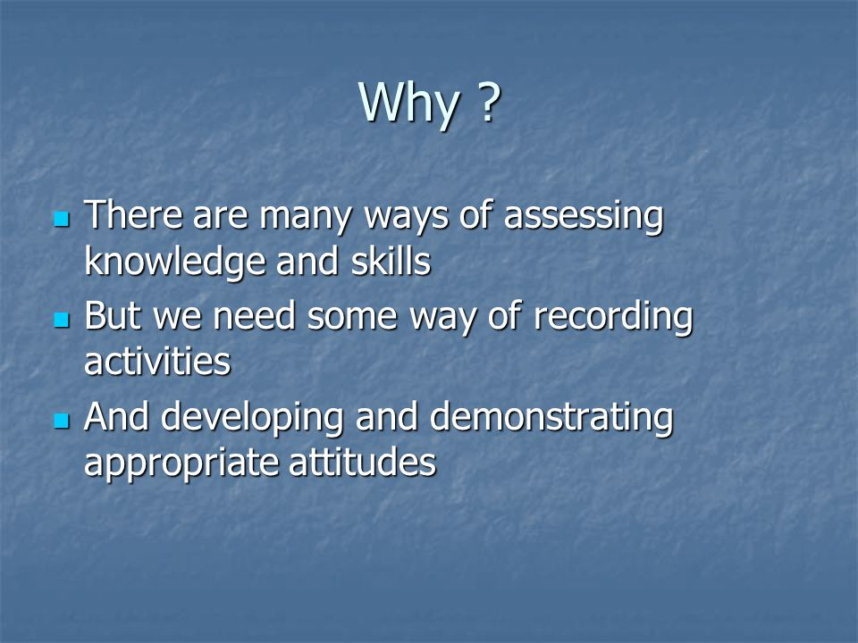 Why ? There are many ways of assessing knowledge and skills There are many ways of assessing knowledge and skills But we need some way of recording ac