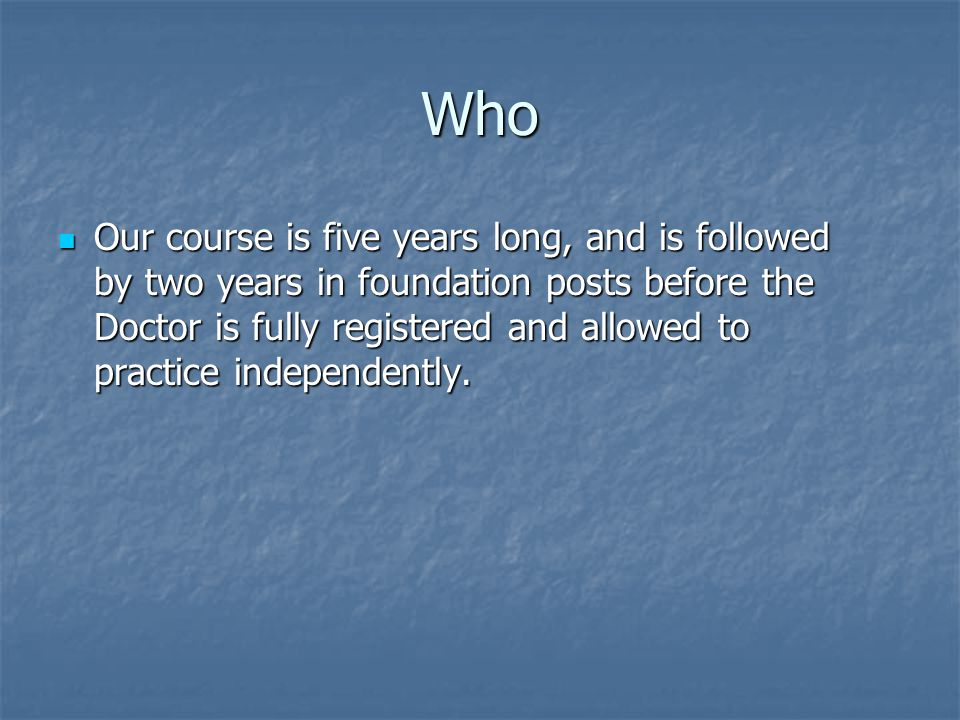 Who Our course is five years long, and is followed by two years in foundation posts before the Doctor is fully registered and allowed to practice independently.