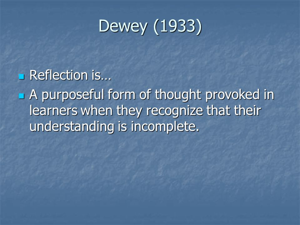Dewey (1933) Reflection is… Reflection is… A purposeful form of thought provoked in learners when they recognize that their understanding is incomplete.
