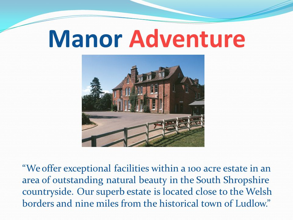 Manor Adventure We offer exceptional facilities within a 100 acre estate in an area of outstanding natural beauty in the South Shropshire countryside.