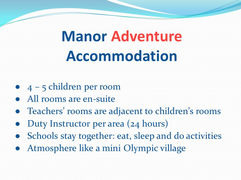 Manor Adventure Accommodation ● 4 – 5 children per room ● All rooms are en-suite ● Teachers' rooms are adjacent to children's rooms ● Duty Instructor per area (24 hours) ● Schools stay together: eat, sleep and do activities ● Atmosphere like a mini Olympic village