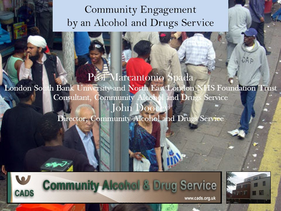 Community Engagement by an Alcohol and Drugs Service Prof Marcantonio Spada London South Bank University and North East London NHS Foundation Trust Consultant, Community Alcohol and Drugs Service John Doocey Director, Community Alcohol and Drugs Service