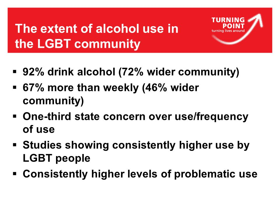 The extent of alcohol use in the LGBT community  92% drink alcohol (72% wider community)  67% more than weekly (46% wider community)  One-third state concern over use/frequency of use  Studies showing consistently higher use by LGBT people  Consistently higher levels of problematic use