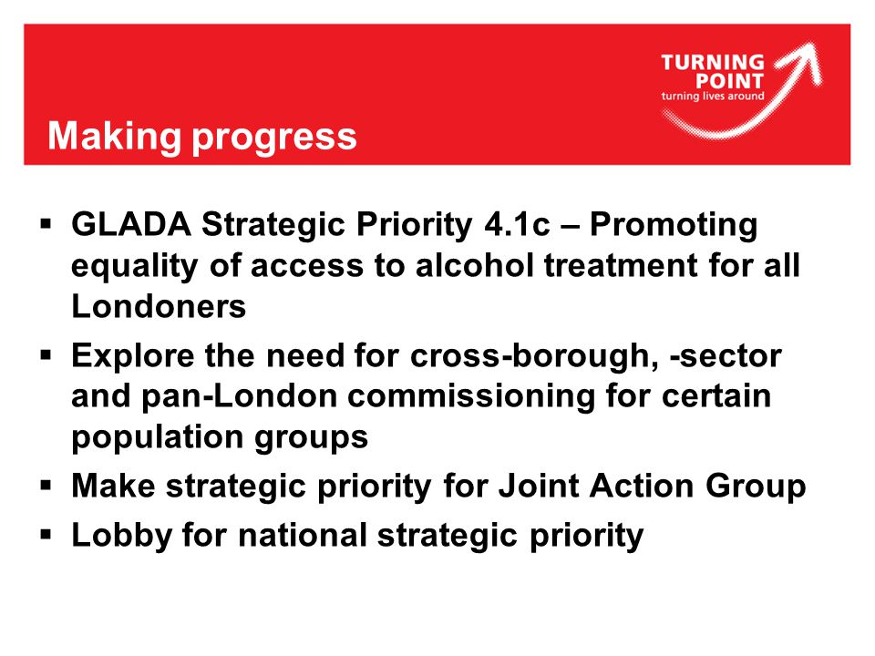 Making progress  GLADA Strategic Priority 4.1c – Promoting equality of access to alcohol treatment for all Londoners  Explore the need for cross-borough, -sector and pan-London commissioning for certain population groups  Make strategic priority for Joint Action Group  Lobby for national strategic priority