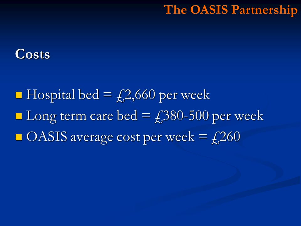 Costs Hospital bed = £2,660 per week Hospital bed = £2,660 per week Long term care bed = £ per week Long term care bed = £ per week OASIS average cost per week = £260 OASIS average cost per week = £260 The OASIS Partnership