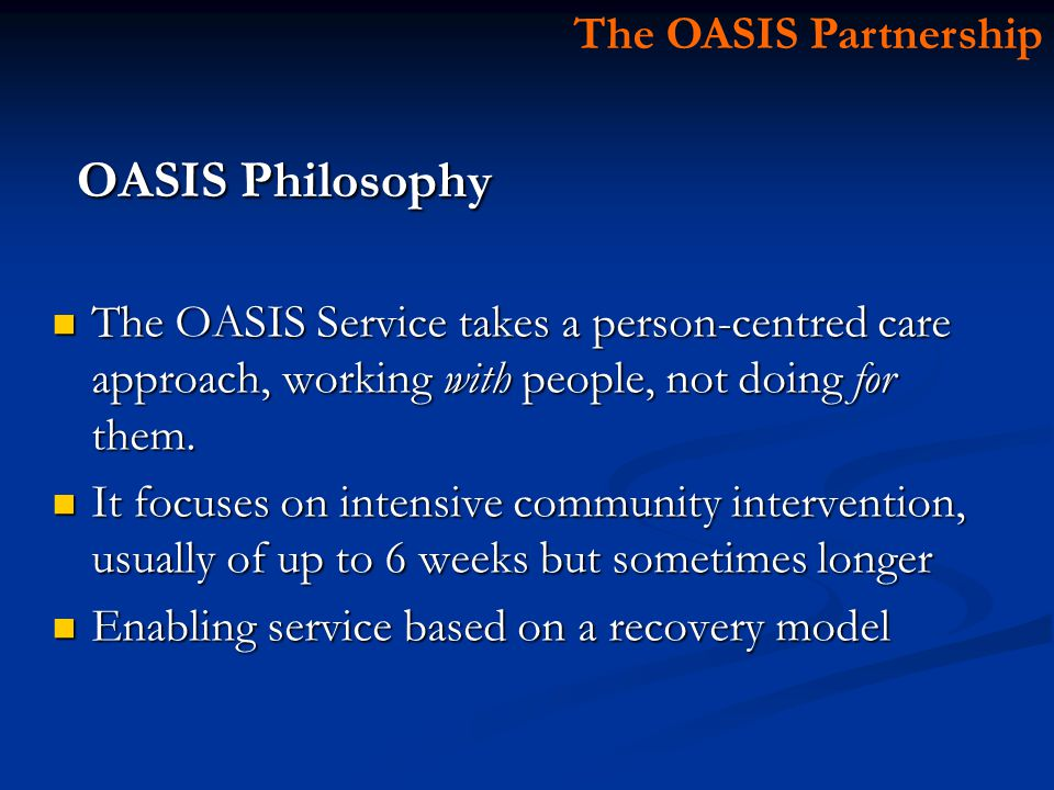 OASIS Philosophy The OASIS Service takes a person-centred care approach, working with people, not doing for them.