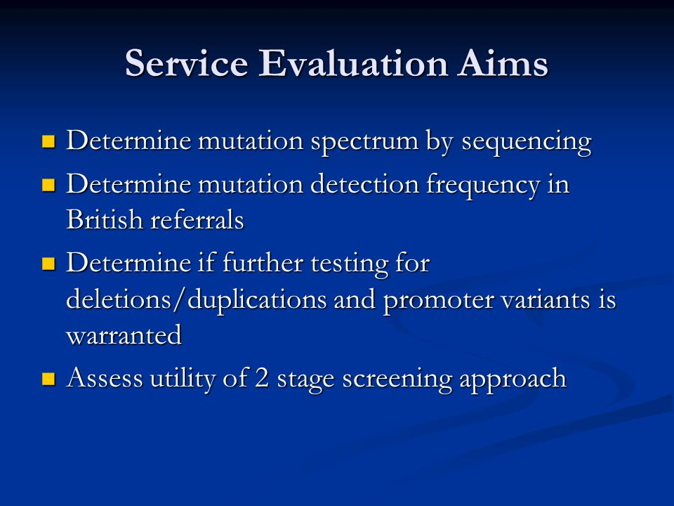 Service Evaluation Aims Determine mutation spectrum by sequencing Determine mutation spectrum by sequencing Determine mutation detection frequency in British referrals Determine mutation detection frequency in British referrals Determine if further testing for deletions/duplications and promoter variants is warranted Determine if further testing for deletions/duplications and promoter variants is warranted Assess utility of 2 stage screening approach Assess utility of 2 stage screening approach
