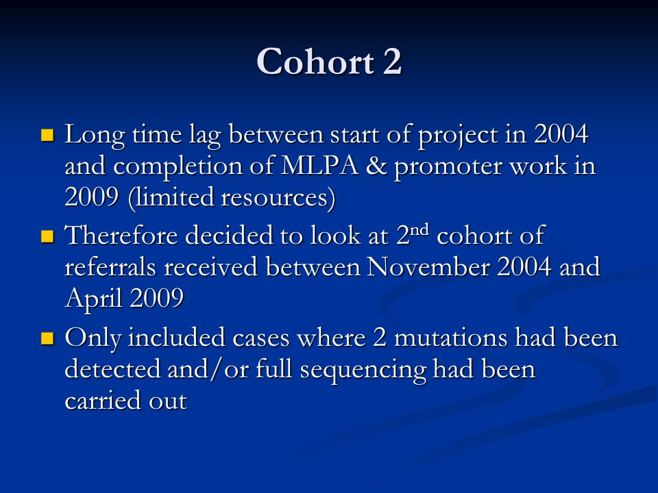 Cohort 2 Long time lag between start of project in 2004 and completion of MLPA & promoter work in 2009 (limited resources) Long time lag between start of project in 2004 and completion of MLPA & promoter work in 2009 (limited resources) Therefore decided to look at 2 nd cohort of referrals received between November 2004 and April 2009 Therefore decided to look at 2 nd cohort of referrals received between November 2004 and April 2009 Only included cases where 2 mutations had been detected and/or full sequencing had been carried out Only included cases where 2 mutations had been detected and/or full sequencing had been carried out