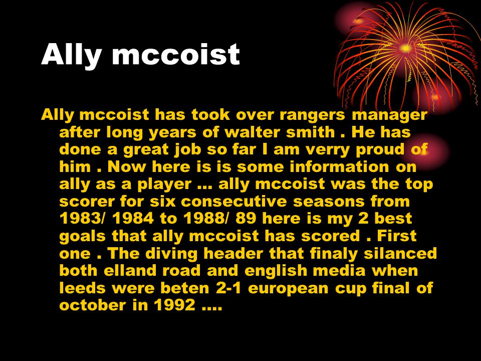 Ally mccoist Ally mccoist has took over rangers manager after long years of walter smith.