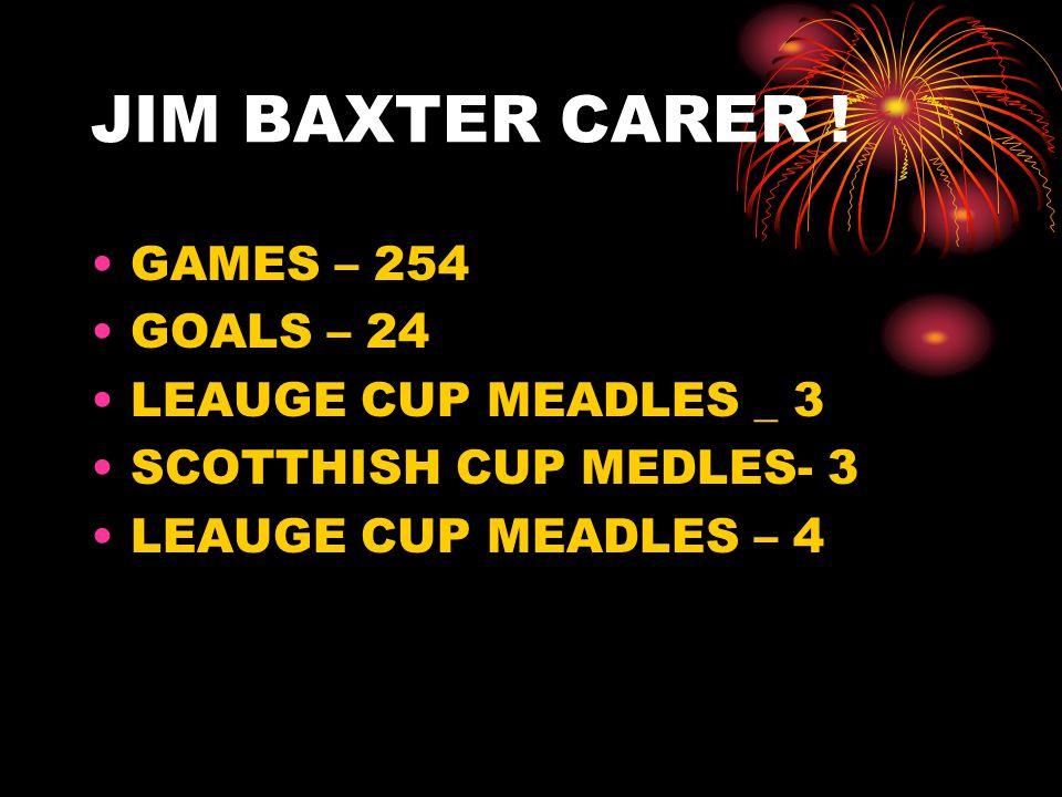 JIM BAXTER CARER ! GAMES – 254 GOALS – 24 LEAUGE CUP MEADLES _ 3 SCOTTHISH CUP MEDLES- 3 LEAUGE CUP MEADLES – 4