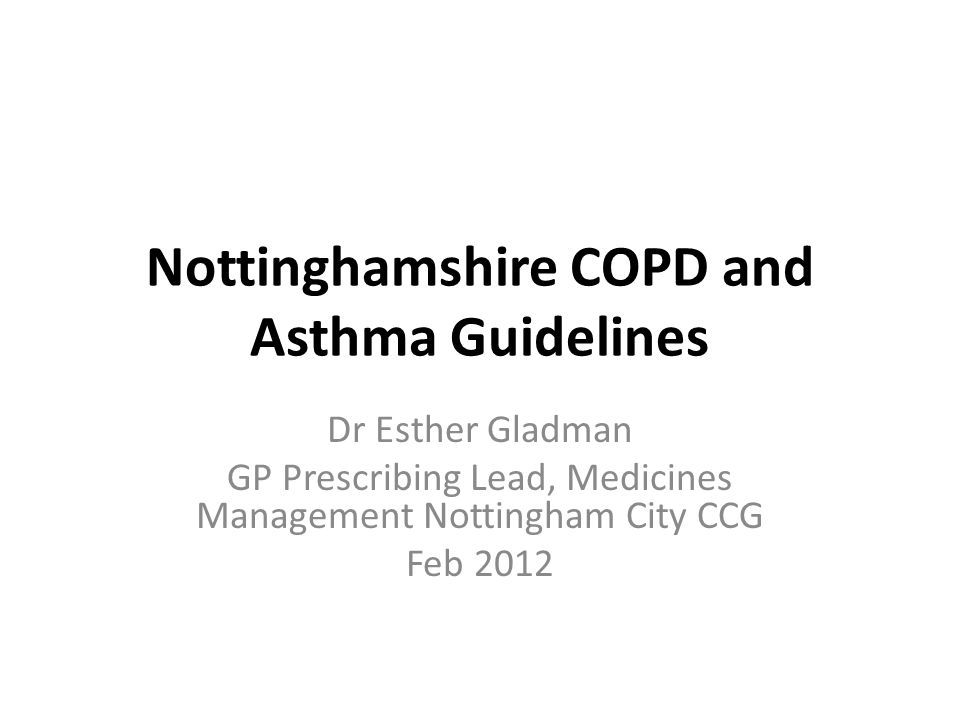 Nottinghamshire COPD and Asthma Guidelines Dr Esther Gladman GP Prescribing Lead, Medicines Management Nottingham City CCG Feb 2012