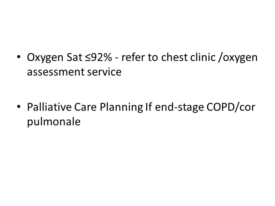 Oxygen Sat ≤92% - refer to chest clinic /oxygen assessment service Palliative Care Planning If end-stage COPD/cor pulmonale