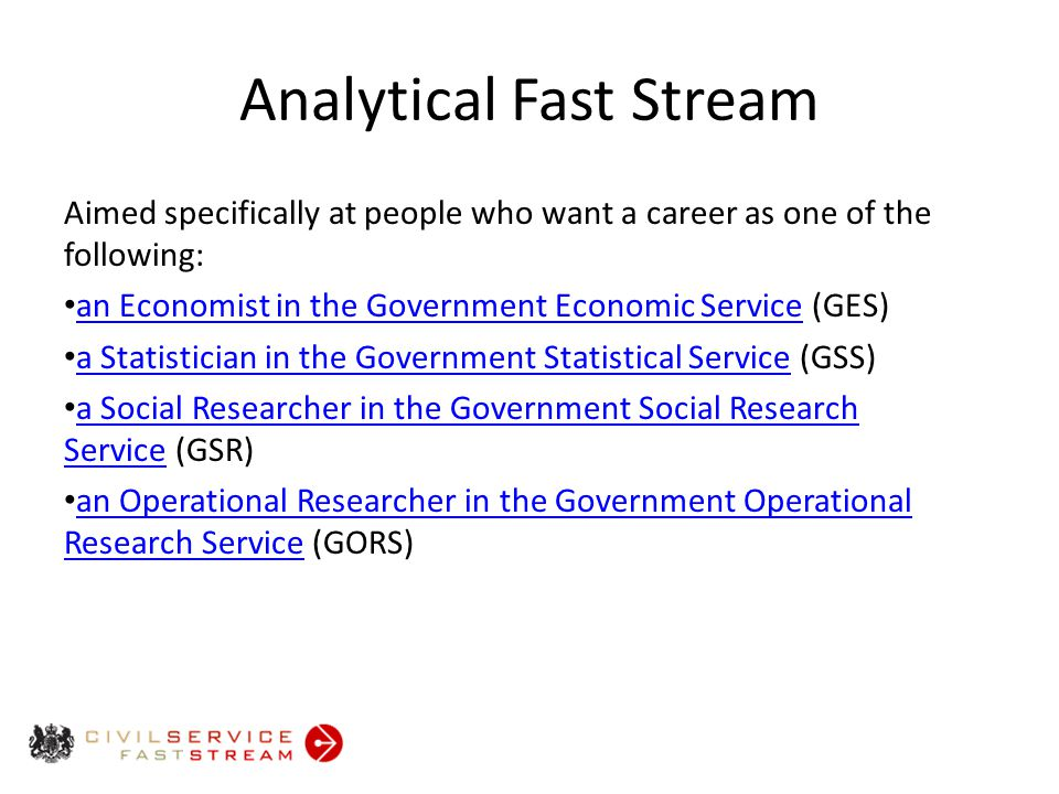 Analytical Fast Stream Aimed specifically at people who want a career as one of the following: an Economist in the Government Economic Service (GES) an Economist in the Government Economic Service a Statistician in the Government Statistical Service (GSS) a Statistician in the Government Statistical Service a Social Researcher in the Government Social Research Service (GSR) a Social Researcher in the Government Social Research Service an Operational Researcher in the Government Operational Research Service (GORS) an Operational Researcher in the Government Operational Research Service