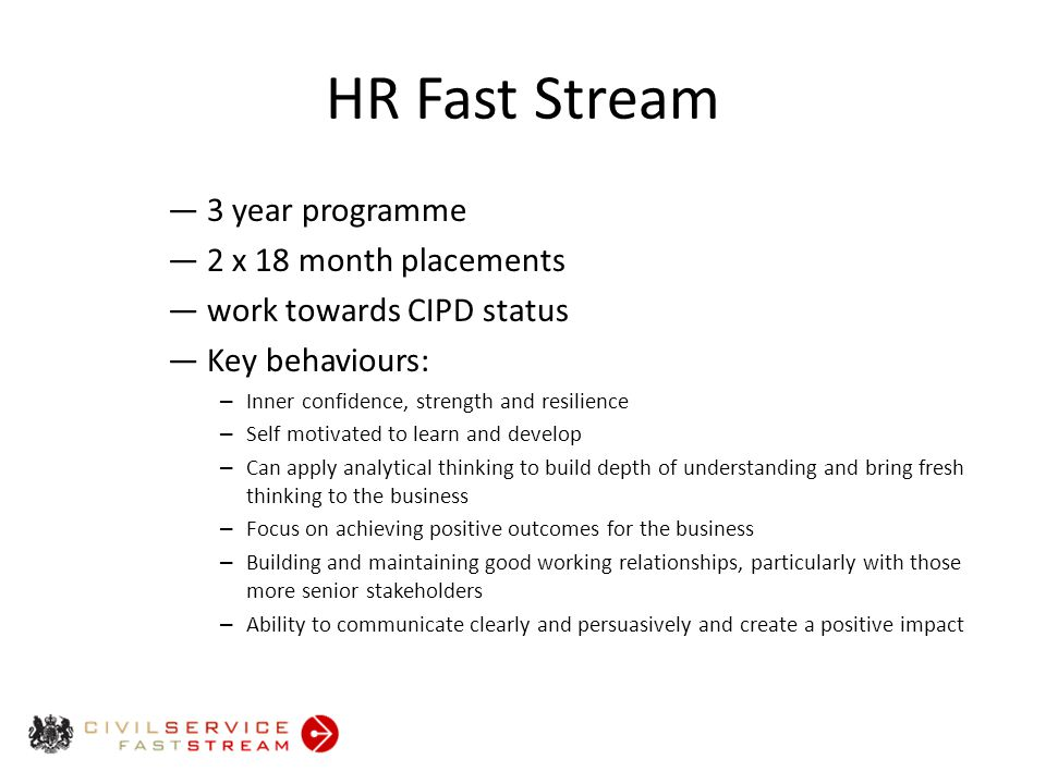 HR Fast Stream ― 3 year programme ― 2 x 18 month placements ― work towards CIPD status ― Key behaviours: – Inner confidence, strength and resilience – Self motivated to learn and develop – Can apply analytical thinking to build depth of understanding and bring fresh thinking to the business – Focus on achieving positive outcomes for the business – Building and maintaining good working relationships, particularly with those more senior stakeholders – Ability to communicate clearly and persuasively and create a positive impact