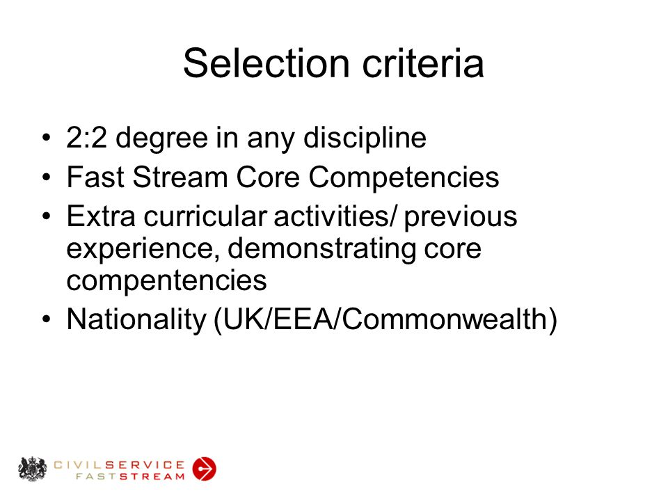 Selection criteria 2:2 degree in any discipline Fast Stream Core Competencies Extra curricular activities/ previous experience, demonstrating core compentencies Nationality (UK/EEA/Commonwealth)