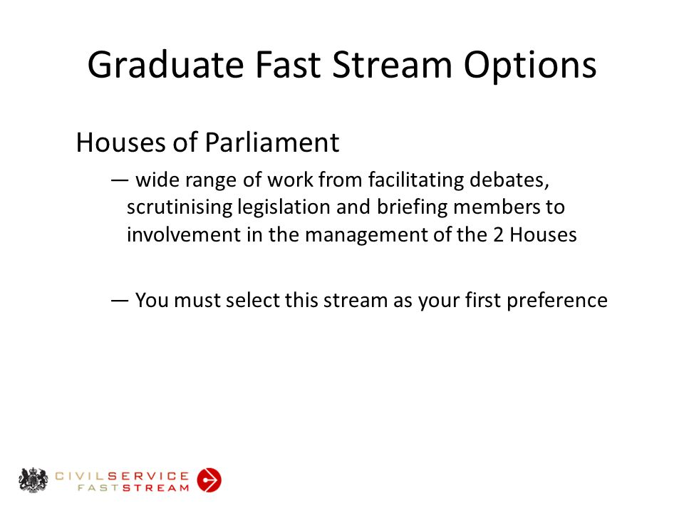 Graduate Fast Stream Options Houses of Parliament ― wide range of work from facilitating debates, scrutinising legislation and briefing members to involvement in the management of the 2 Houses ― You must select this stream as your first preference