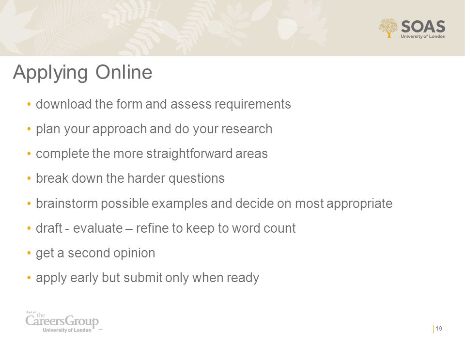 Applying Online download the form and assess requirements plan your approach and do your research complete the more straightforward areas break down the harder questions brainstorm possible examples and decide on most appropriate draft - evaluate – refine to keep to word count get a second opinion apply early but submit only when ready 19