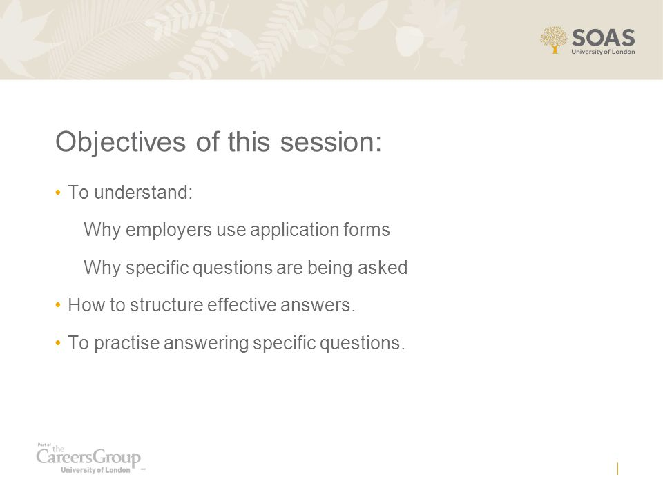 Objectives of this session: To understand: Why employers use application forms Why specific questions are being asked How to structure effective answers.