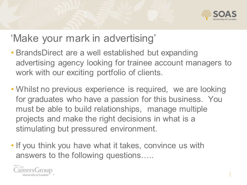 'Make your mark in advertising' BrandsDirect are a well established but expanding advertising agency looking for trainee account managers to work with our exciting portfolio of clients.