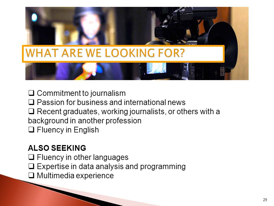 29  Commitment to journalism  Passion for business and international news  Recent graduates, working journalists, or others with a background in another profession  Fluency in English ALSO SEEKING  Fluency in other languages  Expertise in data analysis and programming  Multimedia experience EUTERS JOURNALISM TRAINEE