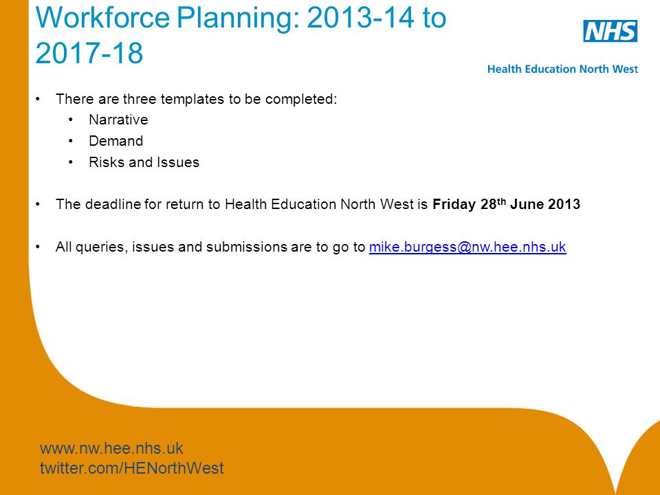 www.nw.hee.nhs.uk twitter.com/HENorthWest Workforce Planning: 2013-14 to 2017-18 Narrative The Narrative Template is intended to Link with the Trust workforce strategy and business vision Make a bottom-up assessment of future qualified and non-qualified workforce trajectories Understand any additional changes to demand for education commissioning plans for pre-registration (degree and diploma) and specialist practitioner programmes (post-graduate and masters) Identify critical issues and pinch points in order to inform the development of new roles and targeted workforce initiatives Comprehend the demand for new roles, skills, competencies and pathways that may be required in new build, service re-design and hospital re-development There is now reference to Francis, Values and Culture, Education and Learning, Supporting bands1-4 and nurse to bed ratios and some changes to the Modernisation Section