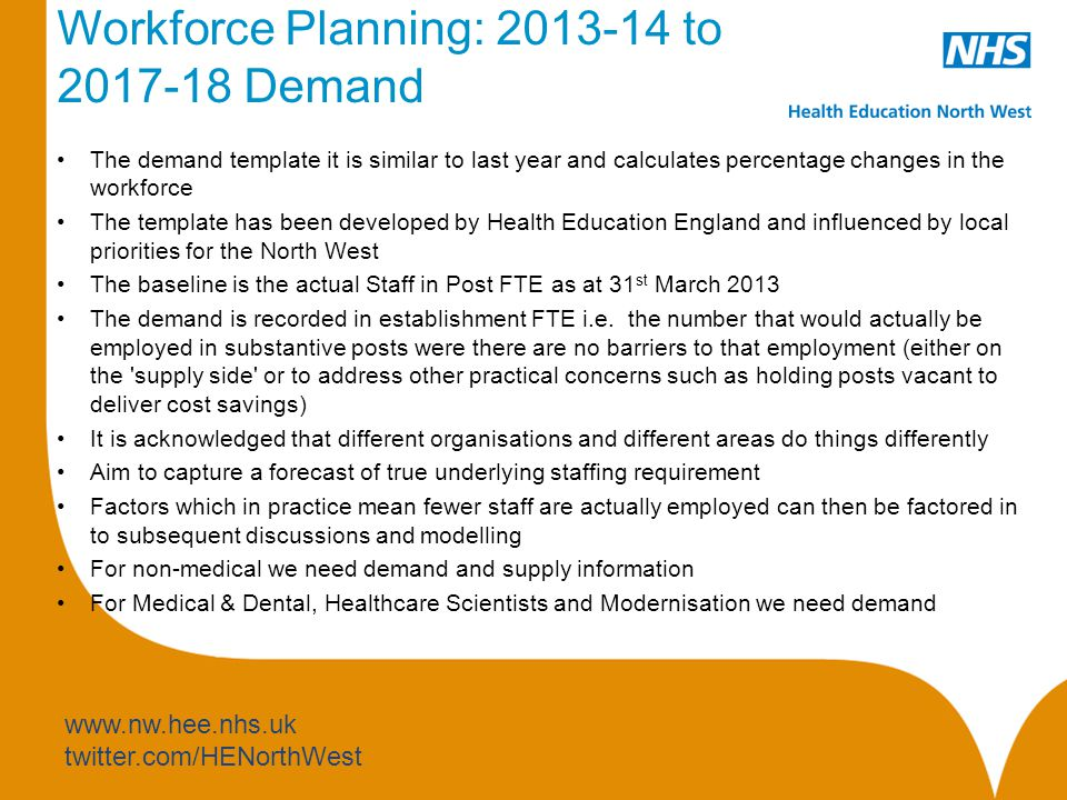 www.nw.hee.nhs.uk twitter.com/HENorthWest Workforce Planning: 2013-14 to 2017-18 Demand The demand template it is similar to last year and calculates percentage changes in the workforce The template has been developed by Health Education England and influenced by local priorities for the North West The baseline is the actual Staff in Post FTE as at 31 st March 2013 The demand is recorded in establishment FTE i.e.