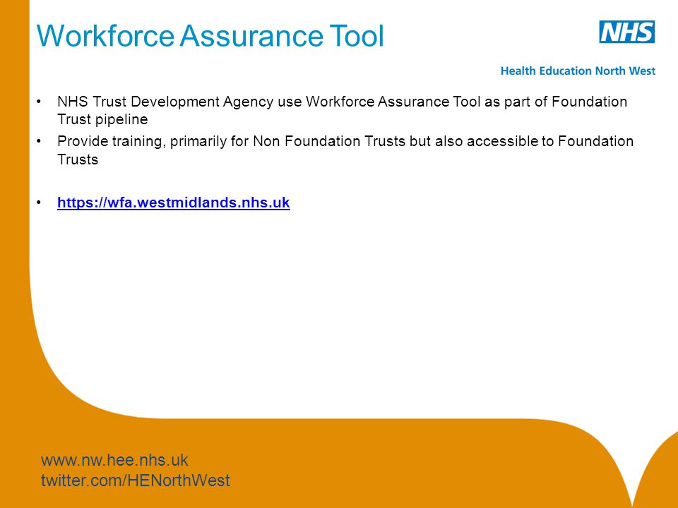 www.nw.hee.nhs.uk twitter.com/HENorthWest Workforce Assurance Tool NHS Trust Development Agency use Workforce Assurance Tool as part of Foundation Trust pipeline Provide training, primarily for Non Foundation Trusts but also accessible to Foundation Trusts https://wfa.westmidlands.nhs.uk