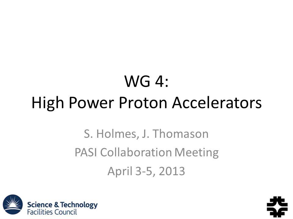 WG 4: High Power Proton Accelerators S. Holmes, J.