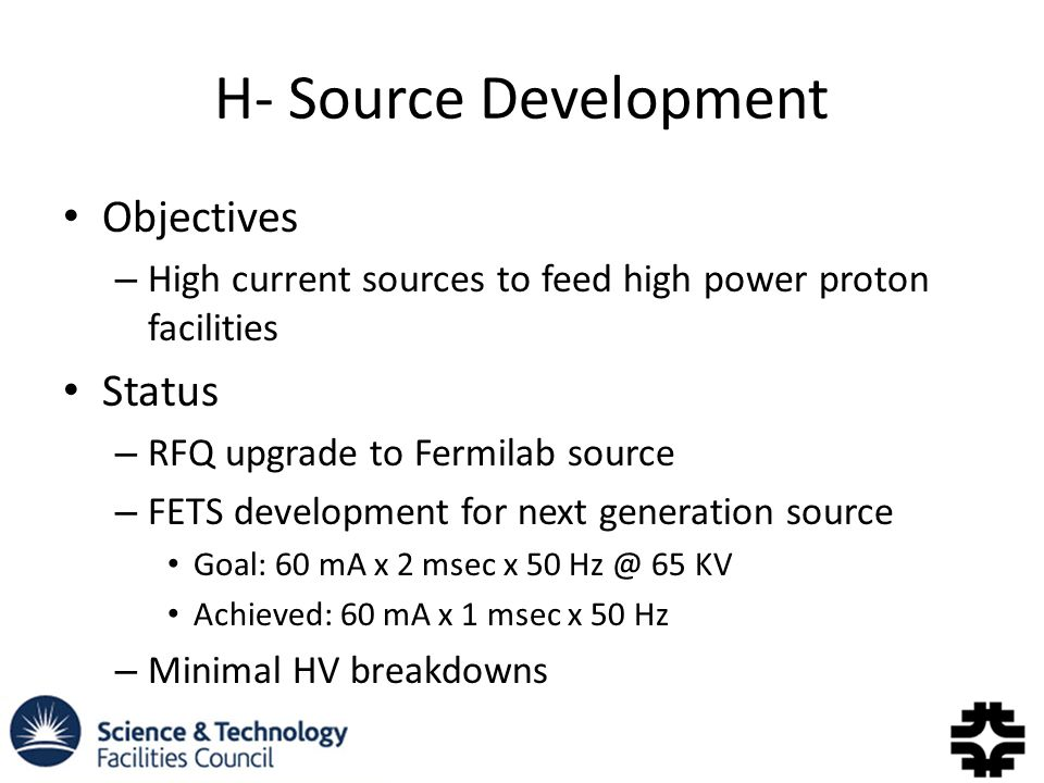 H- Source Development Objectives – High current sources to feed high power proton facilities Status – RFQ upgrade to Fermilab source – FETS development for next generation source Goal: 60 mA x 2 msec x KV Achieved: 60 mA x 1 msec x 50 Hz – Minimal HV breakdowns