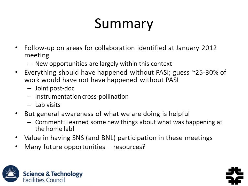Summary Follow-up on areas for collaboration identified at January 2012 meeting – New opportunities are largely within this context Everything should have happened without PASI; guess ~25-30% of work would have not have happened without PASI – Joint post-doc – Instrumentation cross-pollination – Lab visits But general awareness of what we are doing is helpful – Comment: Learned some new things about what was happening at the home lab.