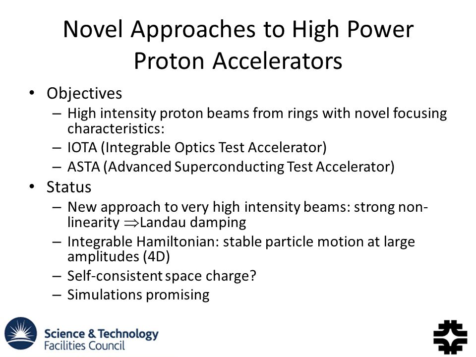 Novel Approaches to High Power Proton Accelerators Objectives – High intensity proton beams from rings with novel focusing characteristics: – IOTA (Integrable Optics Test Accelerator) – ASTA (Advanced Superconducting Test Accelerator) Status – New approach to very high intensity beams: strong non- linearity  Landau damping – Integrable Hamiltonian: stable particle motion at large amplitudes (4D) – Self-consistent space charge.