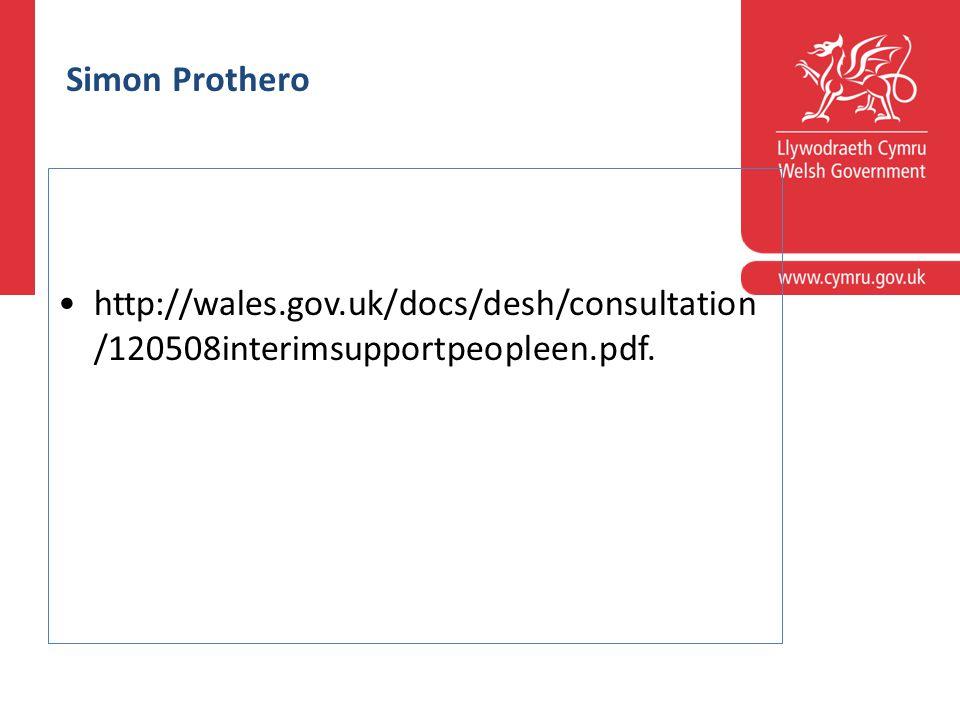 aleshttp:// wales.gov.uk/docs/desh/consultation/120508i nterimsupportpeopleen.pdf.gov.uk/docs/desh/conhttp://wales.g ov.uk/docs/desh/consultation/120508interimsupportpeopleen.p dfsultation/120508interimsupportpeopleen.pdf Simon Prothero http://wales.gov.uk/docs/desh/consultation /120508interimsupportpeopleen.pdf.