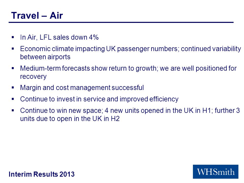 Interim Results 2013 Travel – Air  In Air, LFL sales down 4%  Economic climate impacting UK passenger numbers; continued variability between airports  Medium-term forecasts show return to growth; we are well positioned for recovery  Margin and cost management successful  Continue to invest in service and improved efficiency  Continue to win new space; 4 new units opened in the UK in H1; further 3 units due to open in the UK in H2