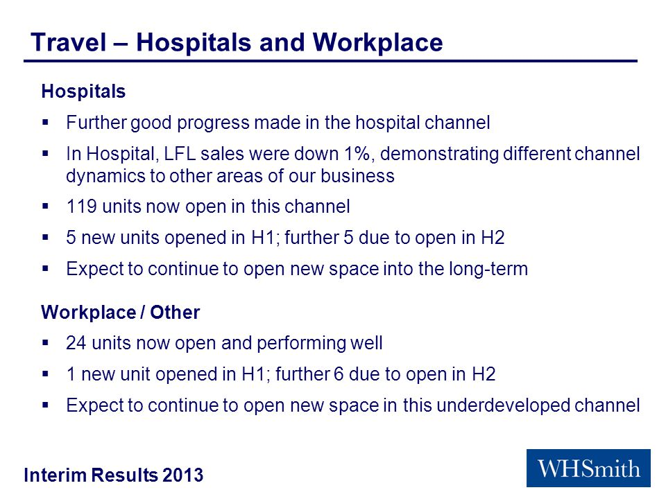 Interim Results 2013 Travel – Hospitals and Workplace Hospitals  Further good progress made in the hospital channel  In Hospital, LFL sales were down 1%, demonstrating different channel dynamics to other areas of our business  119 units now open in this channel  5 new units opened in H1; further 5 due to open in H2  Expect to continue to open new space into the long-term Workplace / Other  24 units now open and performing well  1 new unit opened in H1; further 6 due to open in H2  Expect to continue to open new space in this underdeveloped channel