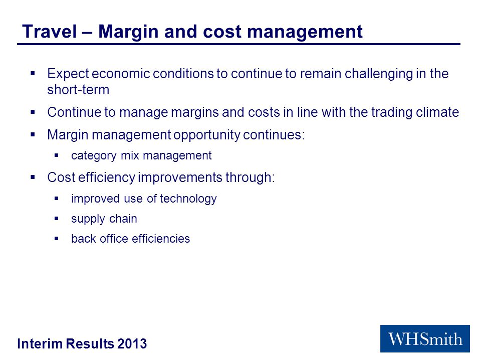 Interim Results 2013 Travel – Margin and cost management  Expect economic conditions to continue to remain challenging in the short-term  Continue to manage margins and costs in line with the trading climate  Margin management opportunity continues:  category mix management  Cost efficiency improvements through:  improved use of technology  supply chain  back office efficiencies
